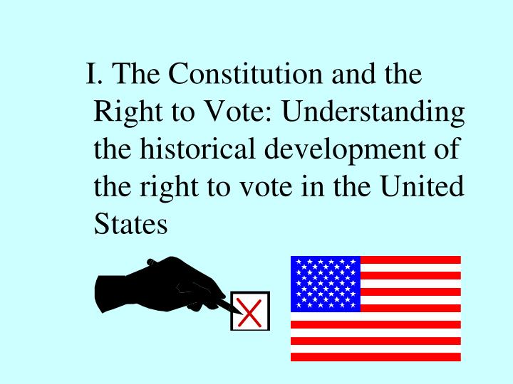 I. The Constitution and the Right to Vote: Understanding the historical development of the ri...