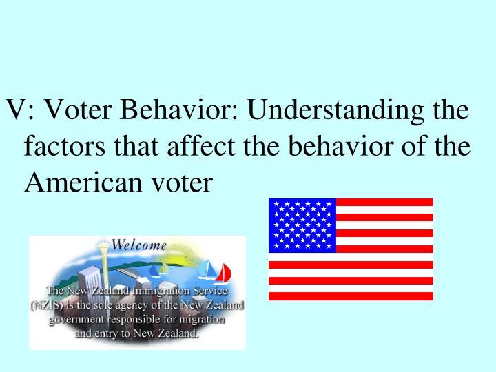 V: Voter Behavior: Understanding the factors that affect the behavior of the American voter