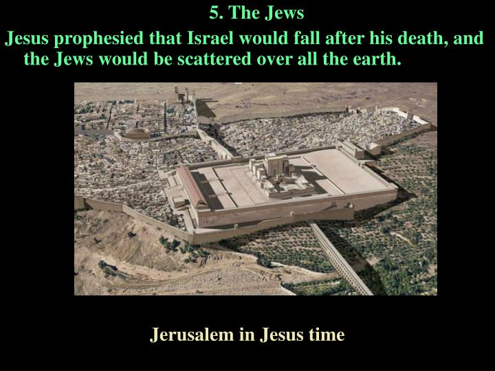 Jesus prophesied that Israel would fall after his death, and the Jews would be scattered over all the earth.