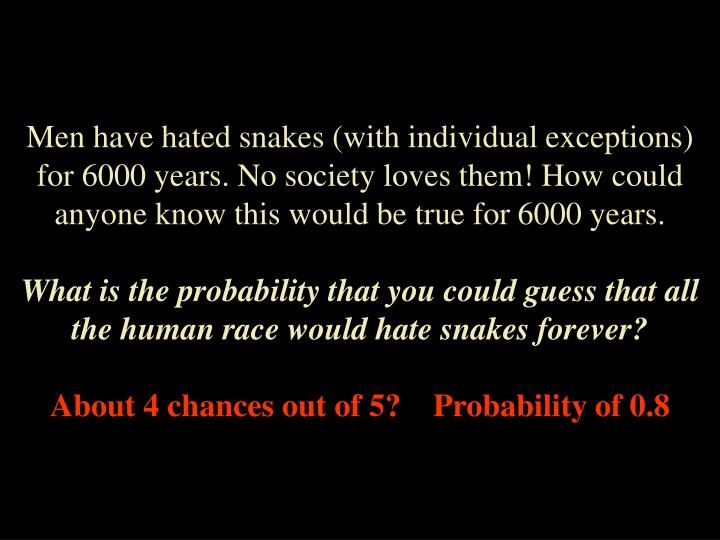 Men have hated snakes (with individual exceptions) for 6000 years. No society loves them! How could ...