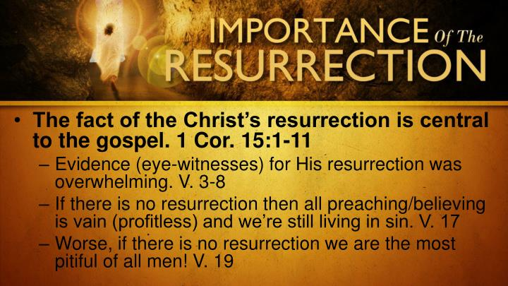 The fact of the Christ's resurrection is central to the gospel. 1 Cor. 15:1-11