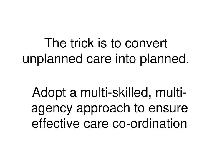 The trick is to convert unplanned care into planned.