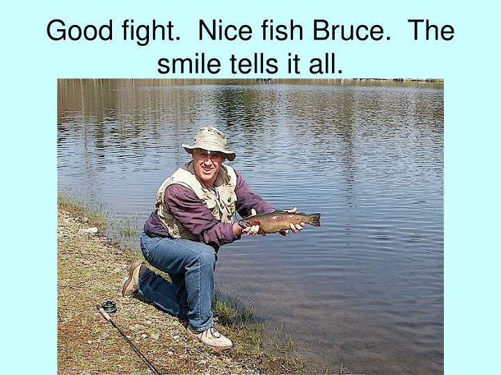 Good fight.  Nice fish Bruce.  The smile tells it all.