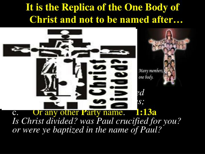It is the Replica of the One Body of Christ and not to be named after…