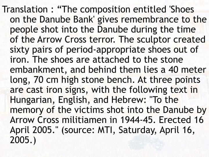 """Translation : """"The composition entitled 'Shoes on the Danube Bank' gives remembrance to the people shot into the Danube during the time of the Arrow Cross terror. The sculptor created sixty pairs of period-appropriate shoes out of iron. The shoes are attached to the stone embankment, and behind them lies a 40 meter long, 70 cm high stone bench. At three points are cast iron signs, with the following text in Hungarian, English, and Hebrew: """"To the memory of the victims shot into the Danube by Arrow Cross militiamen in 1944-45. Erected 16 April 2005."""" (source: MTI, Saturday, April 16, 2005.)"""