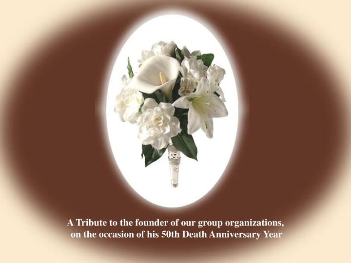 A Tribute to the founder of our group organizations,