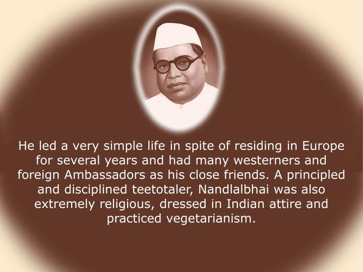 He led a very simple life in spite of residing in Europe for several years and had many westerners and foreign Ambassadors as his close friends. A principled and disciplined teetotaler, Nandlalbhai was also extremely religious, dressed in Indian attire and practiced vegetarianism.