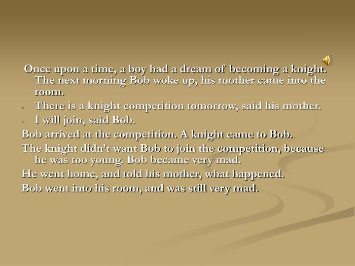 Once upon a time, a boy had a dream of becoming a knight. The next morning Bob woke up, his mother c...