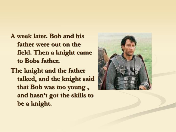 A week later. Bob and his father were out on the field. Then a knight came to Bobs father.