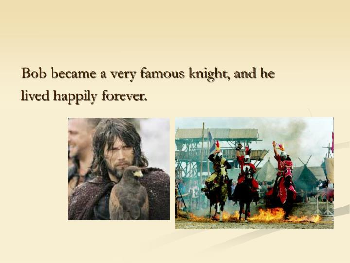 Bob became a very famous knight, and he