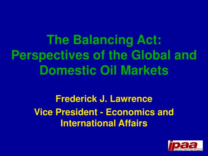 the balancing act perspectives of the global and domestic oil markets n.