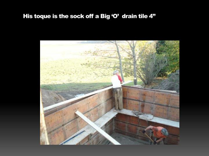His toque is the sock off a Big 'O'  drain tile 4""