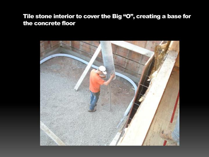"Tile stone interior to cover the Big ""O"", creating a base for the concrete floor"