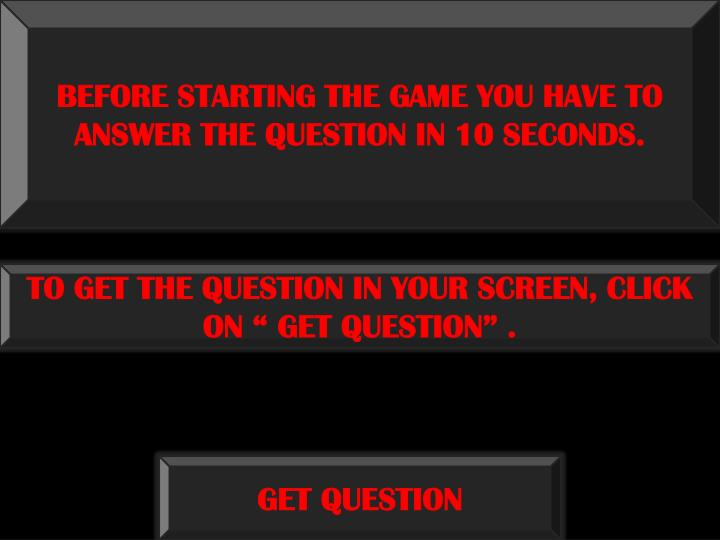 BEFORE STARTING THE GAME YOU HAVE TO ANSWER THE QUESTION IN 10 SECONDS.