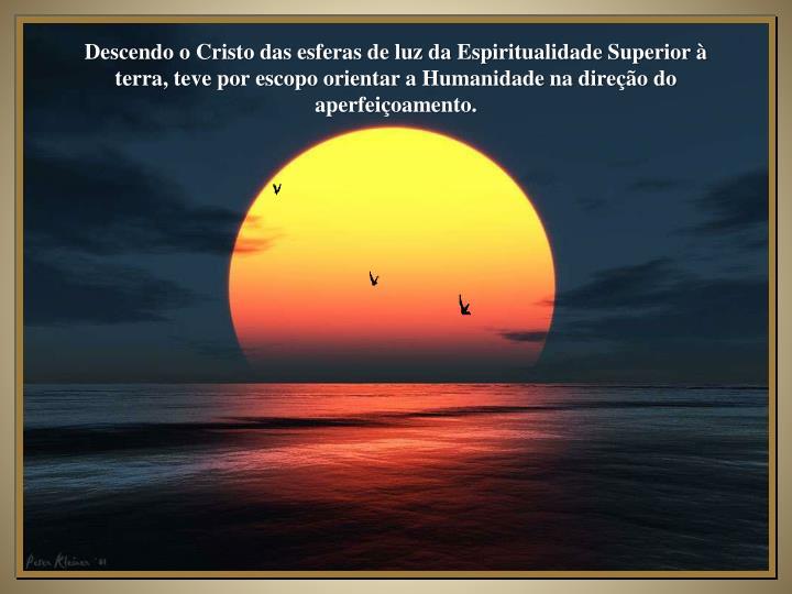 Descendo o Cristo das esferas de luz da Espiritualidade Superior à terra, teve por escopo orientar ...
