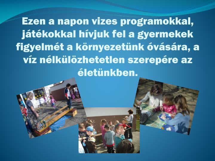 Ezen a napon vizes programokkal, játékokkal hívjuk fel a gyermekek figyelmét a környezetünk ó...