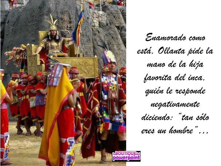 """Enamorado como está, Ollanta pide la mano de la hija favorita del inca, quién le responde negativamente diciendo: """"tan sólo eres un hombre""""…"""