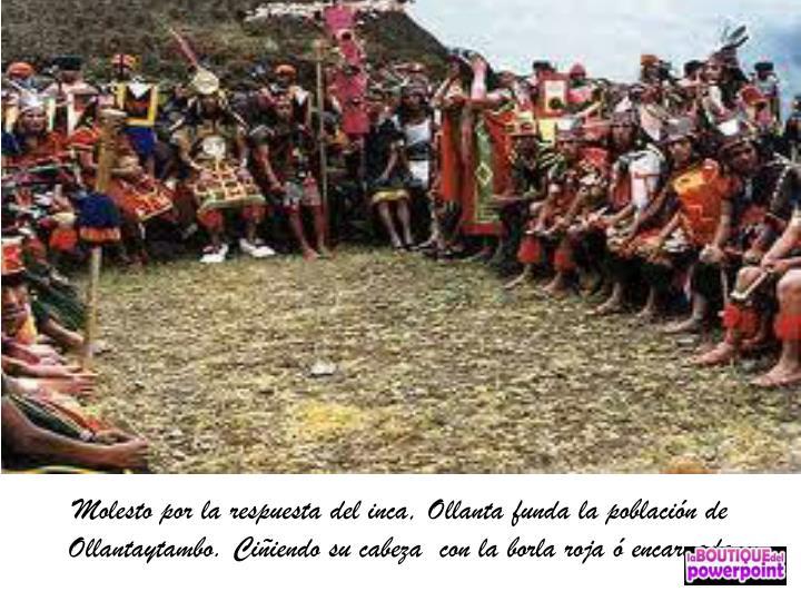 Molesto por la respuesta del inca, Ollanta funda la población de Ollantaytambo. Ciñiendo su cabeza  con la borla roja ó encarnada