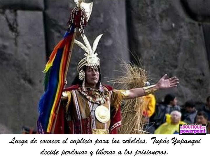 Luego de conocer el suplicio para los rebeldes, Tupác Yupanqui decide perdonar y liberar a los prisioneros.