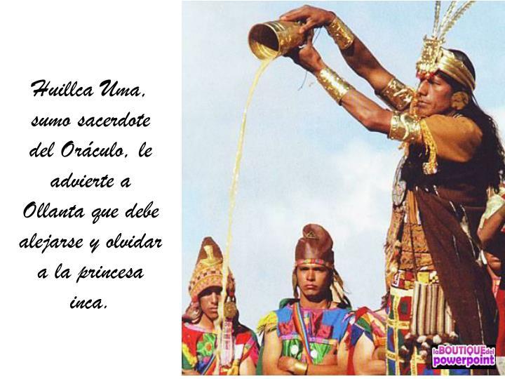 Huillca Uma, sumo sacerdote del Oráculo, le advierte a Ollanta que debe alejarse y olvidar a la princesa inca.