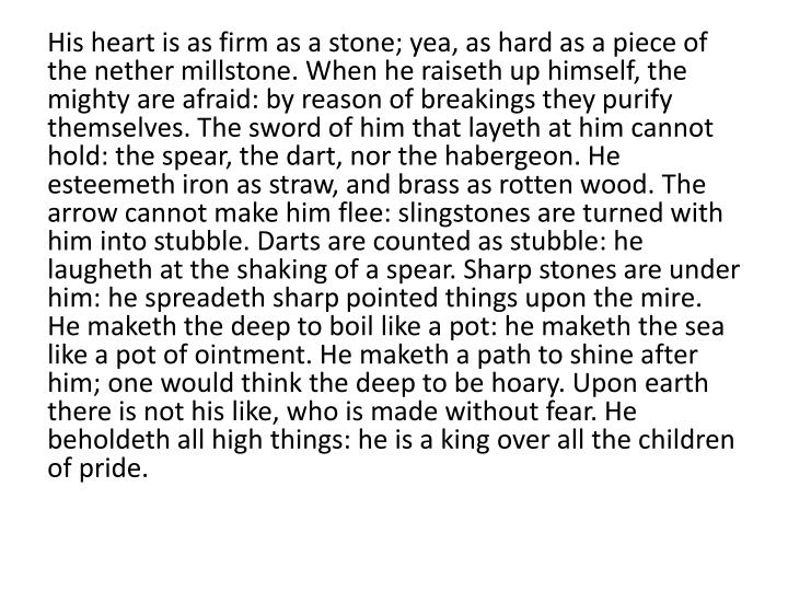 His heart is as firm as a stone; yea, as hard as a piece of the nether