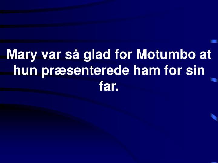 Mary var så glad for Motumbo at hun præsenterede ham for sin far.