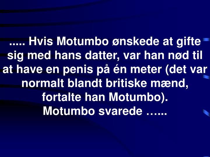 ..... Hvis Motumbo ønskede at gifte sig med hans datter, var han nød til at have en penis på én meter (det var normalt blandt britiske mænd, fortalte han Motumbo).
