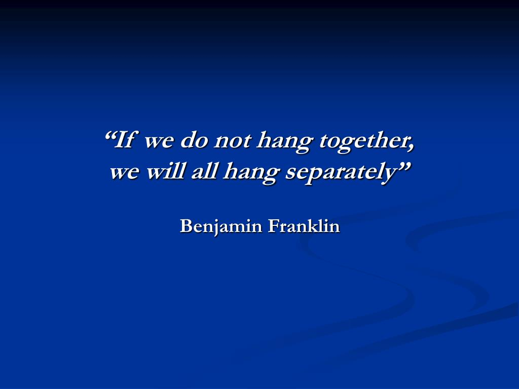 https://image2.slideserve.com/4873035/if-we-do-not-hang-together-we-will-all-hang-separately-benjamin-franklin-l.jpg