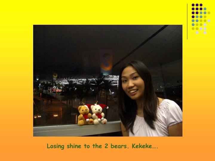 Losing shine to the 2 bears. Kekeke….