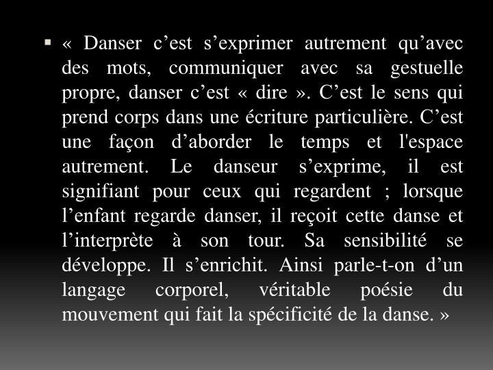 «Danser c'est s'exprimer autrement qu'avec des mots, communiquer avec sa gestuelle propre, danser c'est «dire». C'est le sens qui prend corps dans une écriture particulière. C'est une façon d'aborder le temps et l'espace autrement. Le danseur s'exprime, il est signifiant pour ceux qui regardent; lorsque l'enfant regarde danser, il reçoit cette danse et l'interprète à son tour. Sa sensibilité se développe. Il s'enrichit. Ainsi parle-t-on d'un langage corporel, véritable poésie du mouvement qui fait la spécificité de la danse.»