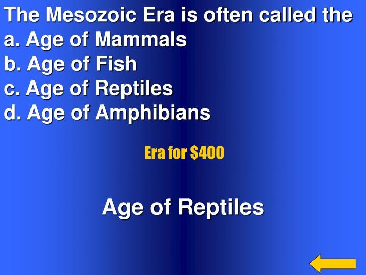 The Mesozoic Era is often called the