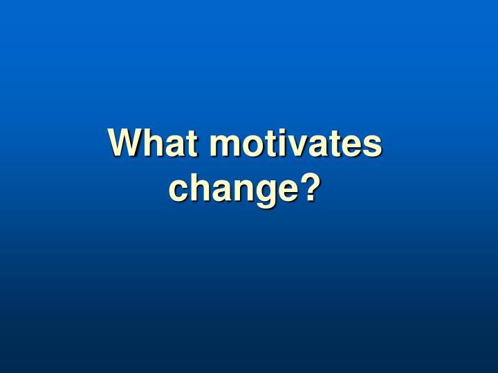 What motivates change?