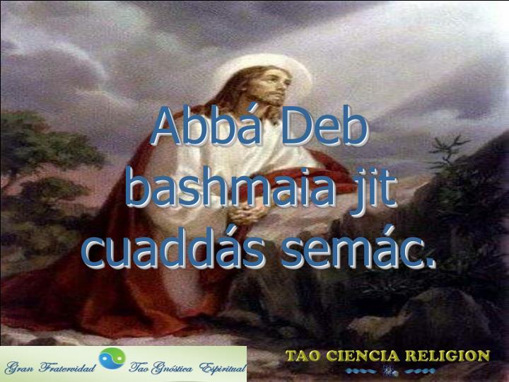 Abbá Deb bashmaia jit cuaddás semác.