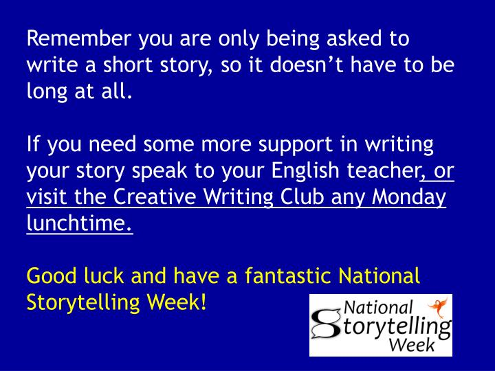 Remember you are only being asked to write a short story, so it doesn't have to be long at all.
