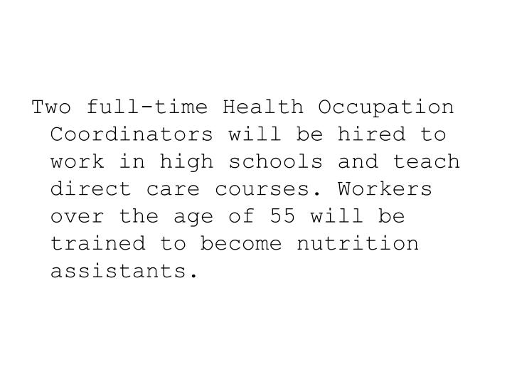 Two full-time Health Occupation Coordinators will be hired to work in high schools and teach direct care courses. Workers over the age of 55 will be trained to become nutrition assistants.