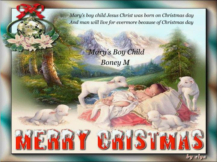 Mary's boy child Jesus Christ was born on Christmas day
