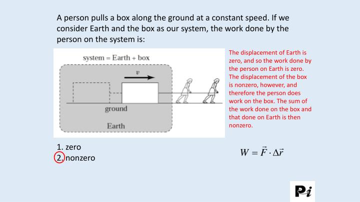 A person pulls a box along the ground at a constant speed. If we consider Earth and the box as our system, the work done by the person on the system is: