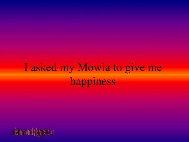 I asked my Mowla to give me happiness