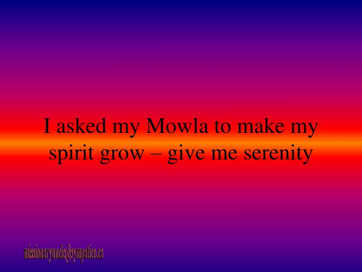 I asked my Mowla to make my spirit grow – give me serenity