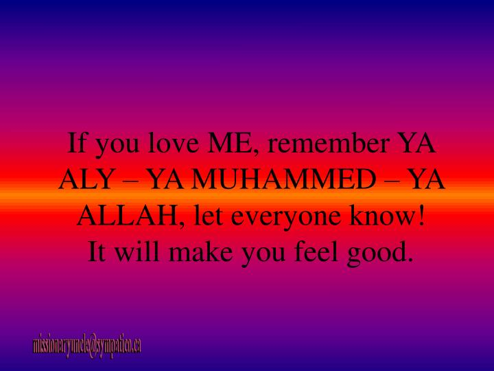 If you love ME, remember YA ALY – YA MUHAMMED – YA ALLAH, let everyone know!