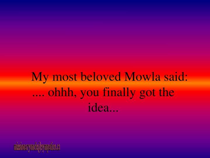 My most beloved Mowla said: .... ohhh, you finally got the idea...