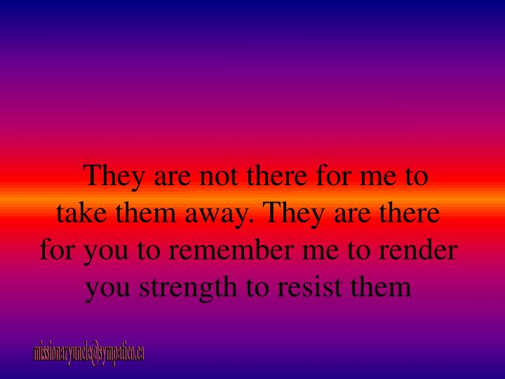 They are not there for me to take them away. They are there for you to remember me to render you strength to resist them