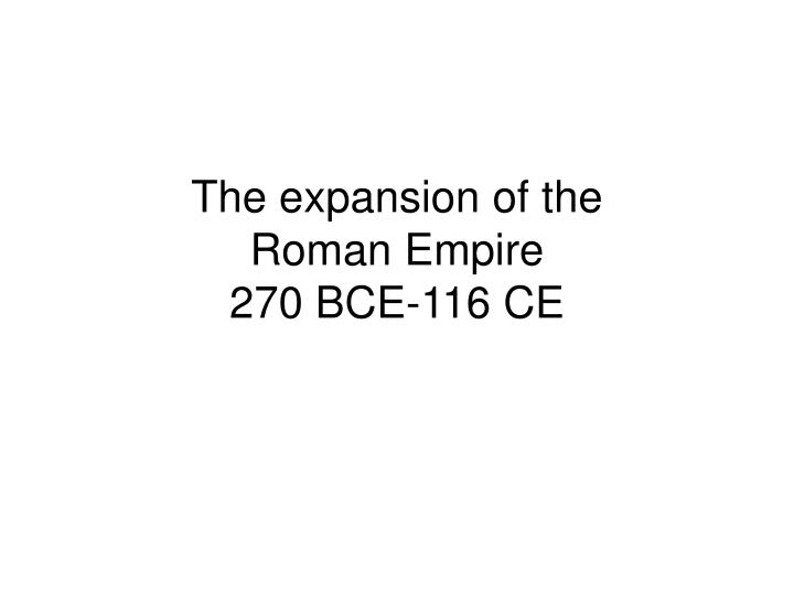 the expansion of the roman empire 270 bce 116 ce n.