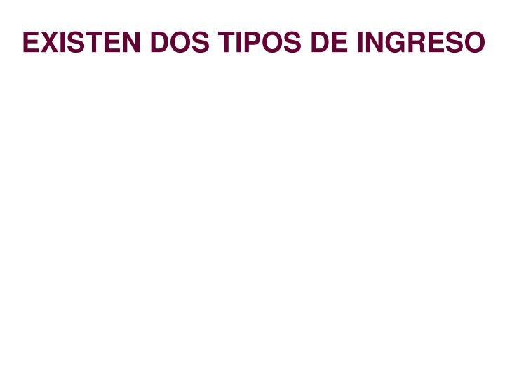 EXISTEN DOS TIPOS DE INGRESO