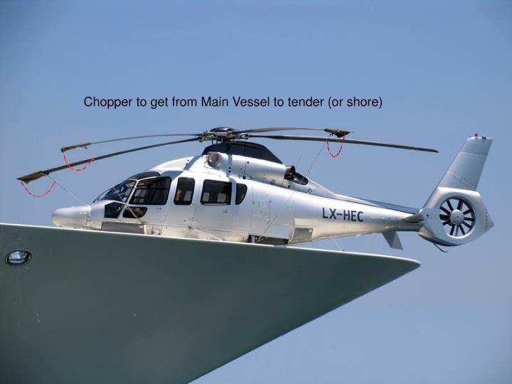 Chopper to get from Main Vessel to tender (or shore)