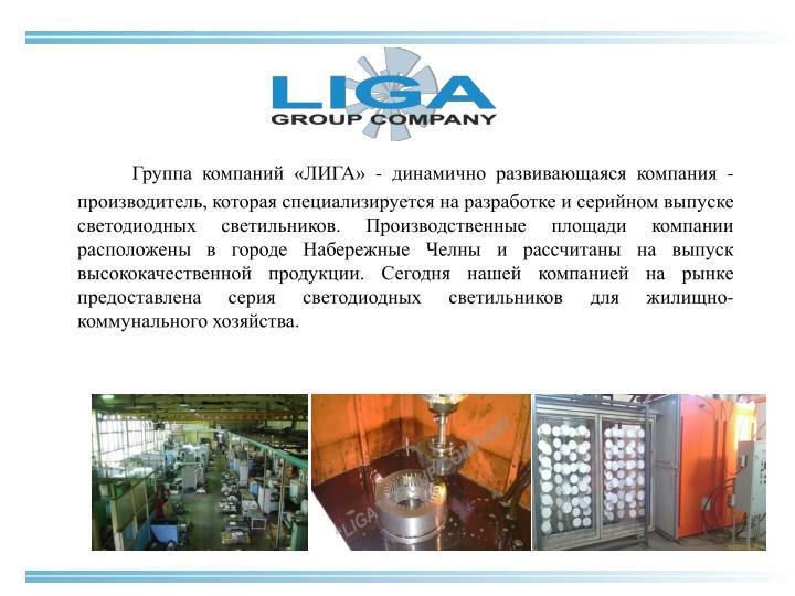 Группа компаний «ЛИГА» - динамично развивающаяся компания -производитель, которая специализируется на разработке и серийном выпуске светодиодных светильников. Производственные площади компании расположены в городе Набережные Челны и рассчитаны на выпуск высококачественной продукции. Сегодня нашей компанией на рынке предоставлена серия светодиодных светильников для жилищно-коммунального хозяйства.
