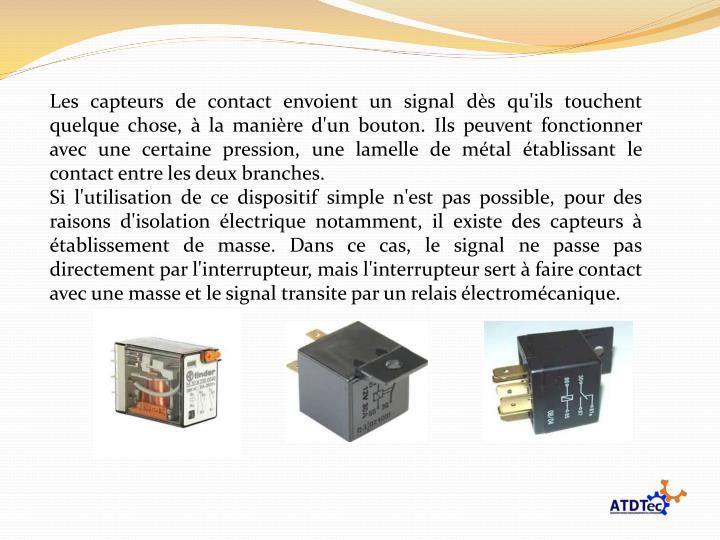 Les capteurs de contact envoient un signal dès qu'ils touchent quelque chose, à la manière d'un bouton. Ils peuvent fonctionner avec une certaine pression, une lamelle de métal établissant le contact entre les deux branches.