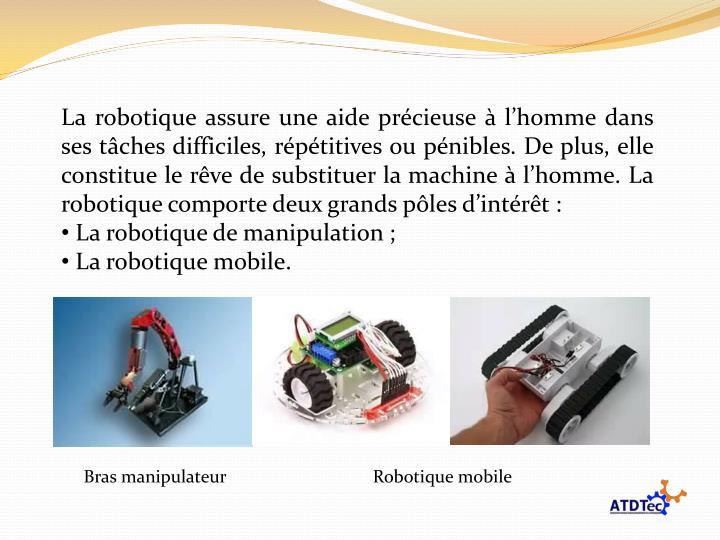 La robotique assure une aide précieuse à l'homme dans ses tâches difficiles, répétitives ou pénibles. De plus, elle constitue le rêve de substituer la machine à l'homme. La robotique comporte deux grands pôles d'intérêt :