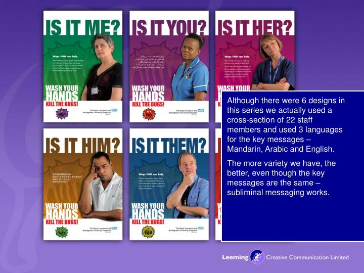 As you will see there are 6 in this series and very much personalised to the Royal as the images used are in actual fact the hospital's staff – whether it's the receptionist, nurse, or doctor through to the Chief Executive – patients, visitors and staff can relate to this, that we are not finger pointing or laying blame as we all carry bugs - we don't mean to; it depends on what hygiene they themselves put in place.
