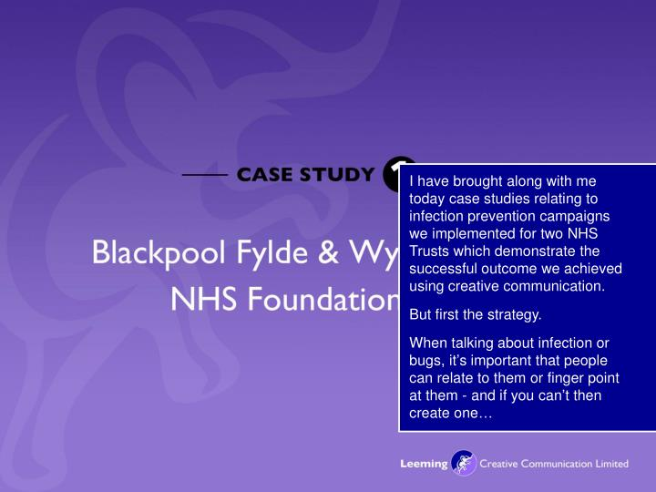 I have brought along with me today case studies relating to infection prevention campaigns we implem...